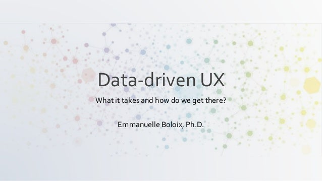Data-driven UX What it takes and how do we get there? Emmanuelle Boloix, Ph.D.