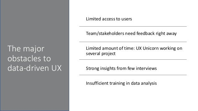 The major obstacles to data-driven UX Limited access to users Team/stakeholders need feedback right away Limited amount of...