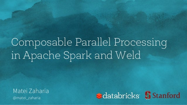 Composable Parallel Processing in Apache Spark and Weld Matei Zaharia @matei_zaharia