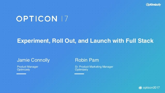 opticon2017 Experiment, Roll Out, and Launch with Full Stack Jamie Connolly Product Manager Optimizely Robin Pam Sr. Produ...