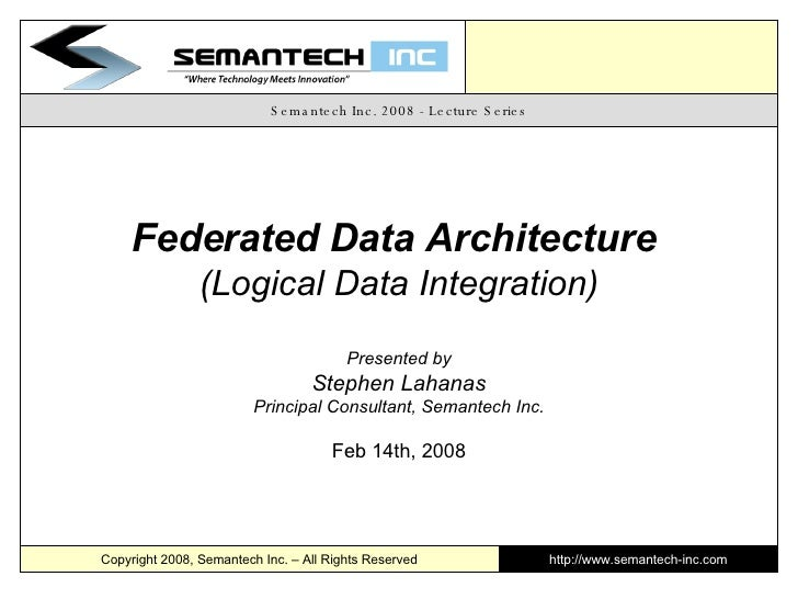 Semantech Inc. 2008 - Lecture Series Federated Data Architecture  (Logical Data Integration) Presented by Stephen Lahanas ...