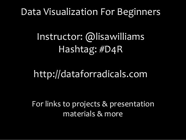 Data Visualization For Beginners                        Instructor: @lisawilliams            Hashtag: #D4R...