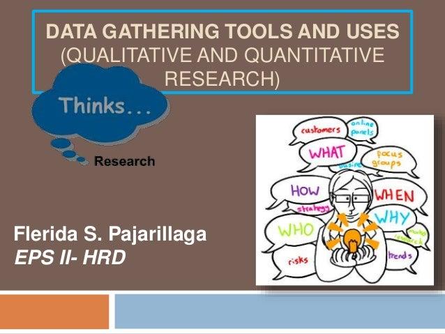 DATA GATHERING TOOLS AND USES (QUALITATIVE AND QUANTITATIVE RESEARCH) Flerida S. Pajarillaga EPS II- HRD