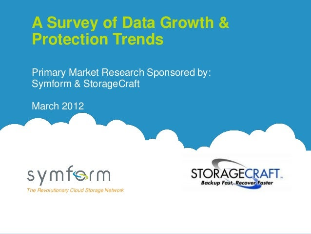 A Survey of Data Growth &  Protection Trends  Primary Market Research Sponsored by:  Symform & StorageCraft  March 2012The...