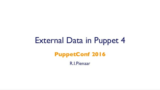 R.I.Pienaar PuppetConf 2016 External Data in Puppet 4