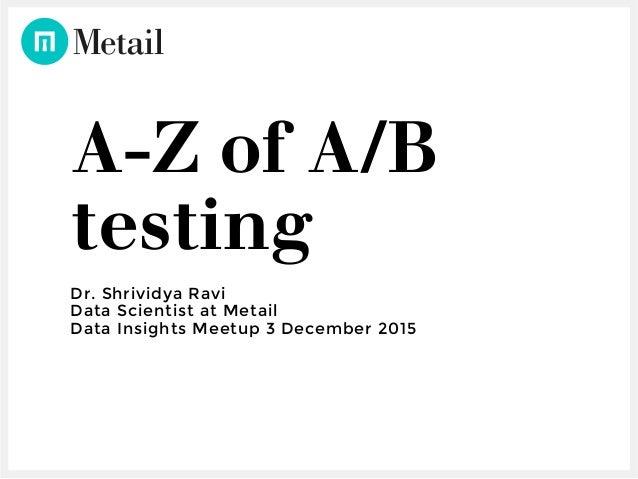 A-Z of A/B testing Dr. Shrividya Ravi Data Scientist at Metail Data Insights Meetup 3 December 2015