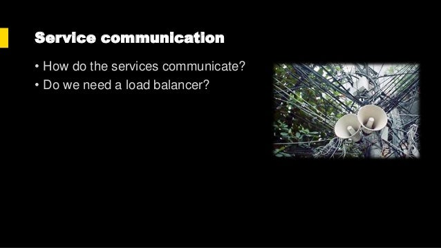 Service communication methods Type Method Pros Cons Synchronous HTTP • Familiar and Simple to use • Need a load balancer •...