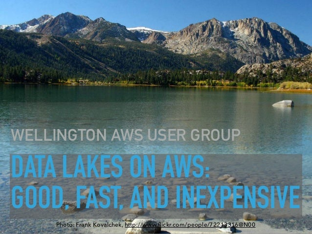 DATA LAKES ON AWS:  GOOD, FAST, AND INEXPENSIVE WELLINGTON AWS USER GROUP Photo: Frank Kovalchek, http://www.flickr.com/pe...
