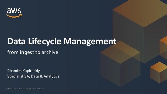 © 2019, Amazon Web Services, Inc. or its Affiliates. Chandra Kapireddy Specialist SA, Data & Analytics Data Lifecycle Mana...