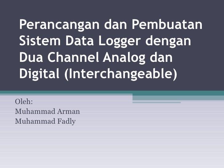 Perancangan dan Pembuatan Sistem Data Logger dengan Dua Channel Analog dan Digital (Interchangeable) Oleh: Muhammad Arman ...