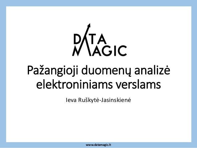 www.datamagic.lt Pažangioji duomenų analizė elektroniniams verslams Ieva Ruškytė-Jasinskienė