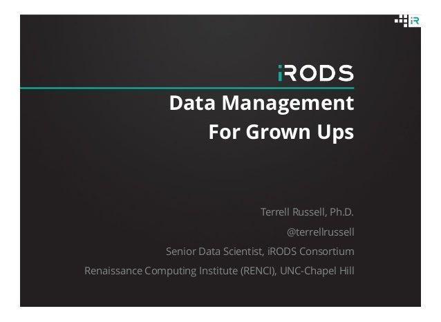 Data Management For Grown Ups Terrell Russell, Ph.D. @terrellrussell Senior Data Scientist, iRODS Consortium Renaissance C...