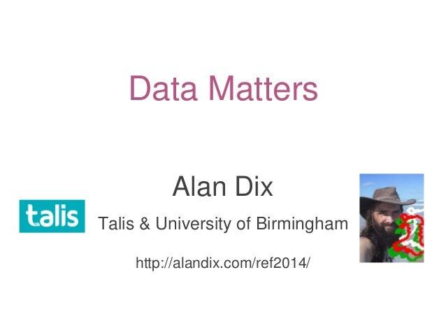 Data Matters Alan Dix Talis & University of Birmingham http://alandix.com/ref2014/