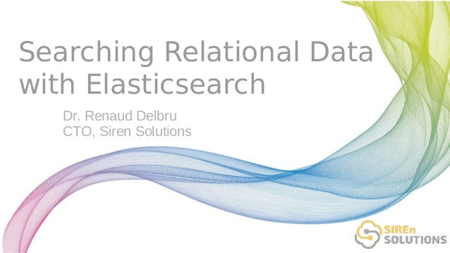 Searching Relational Data with Elasticsearch Dr. Renaud Delbru CTO, Siren Solutions