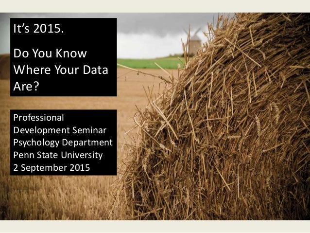 It's 2015. Do You Know Where Your Data Are? Professional Development Seminar Psychology Department Penn State University 2...