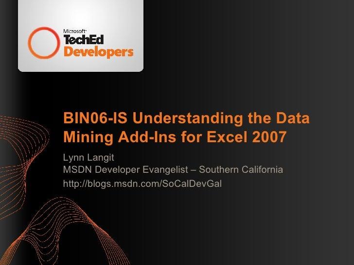 BIN06-IS Understanding the Data Mining Add-Ins for Excel 2007 Lynn Langit MSDN Developer Evangelist – Southern California ...