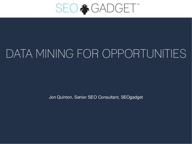DATA MINING FOR OPPORTUNITIES      Jon Quinton, Senior SEO Consultant, SEOgadget