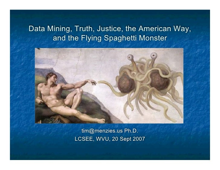 Data Mining, Truth, Justice, the American Way,       and the Flying Spaghetti Monster                    tim@menzies.us Ph...