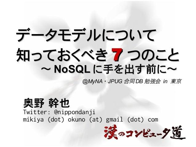 データモデルについてデータモデルについて 知っておくべき知っておくべき 77 つのことつのこと 奥野 幹也 Twitter: @nippondanji mikiya (dot) okuno (at) gmail (dot) com @MyNA ...