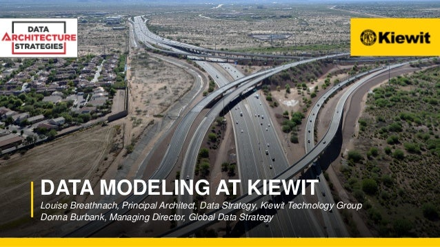 DATA MODELING AT KIEWIT Louise Breathnach, Principal Architect, Data Strategy, Kiewit Technology Group Donna Burbank, Mana...
