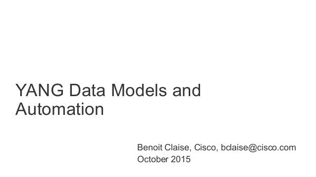 © 2015 Cisco and/or its affiliates. All rights reserved. Cisco Public YANG Data Models and Automation 1 Benoit Claise, Cis...