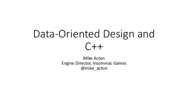 Data-Oriented Design and  C++  Mike Acton  Engine Director, Insomniac Games  @mike_acton