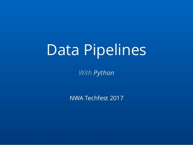Data Pipelines NWA Techfest 2017 With Python