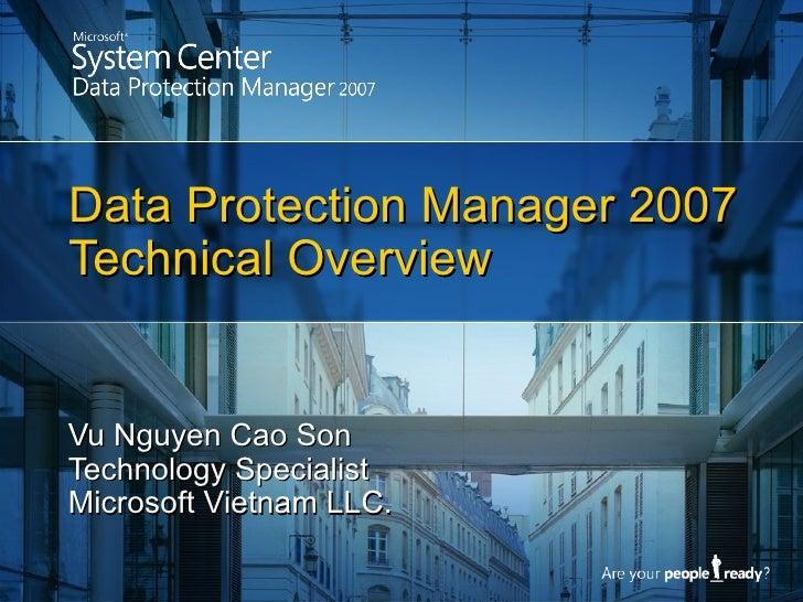 Data Protection Manager 2007 Technical Overview Vu Nguyen Cao Son Technology Specialist Microsoft Vietnam LLC.