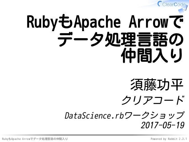 RubyもApache Arrowでデータ処理言語の仲間入り Powered by Rabbit 2.2.1 RubyもApache Arrowで データ処理言語の 仲間入り 須藤功平 クリアコード DataScience.rbワークショップ ...