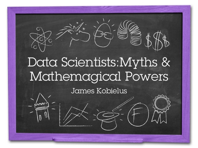 Data Scientists:Myths &Mathemagical Powers      James Kobielus