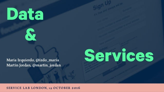 Data Maria Izquierdo, @izdo_maria Martin Jordan, @martin_jordan SERVICE LAB LONDON, 19 OCTOBER 2016 Services &
