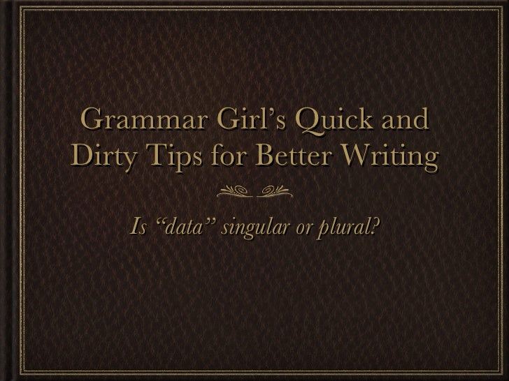 "Grammar Girl's Quick and Dirty Tips for Better Writing <ul><li>Is ""data"" singular or plural? </li></ul>"