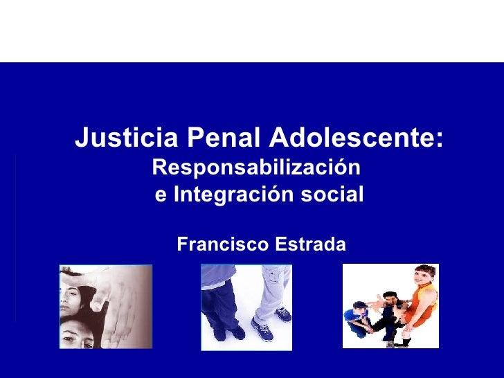 Francisco Estrada Justicia Penal Adolescente: Responsabilización  e Integración social
