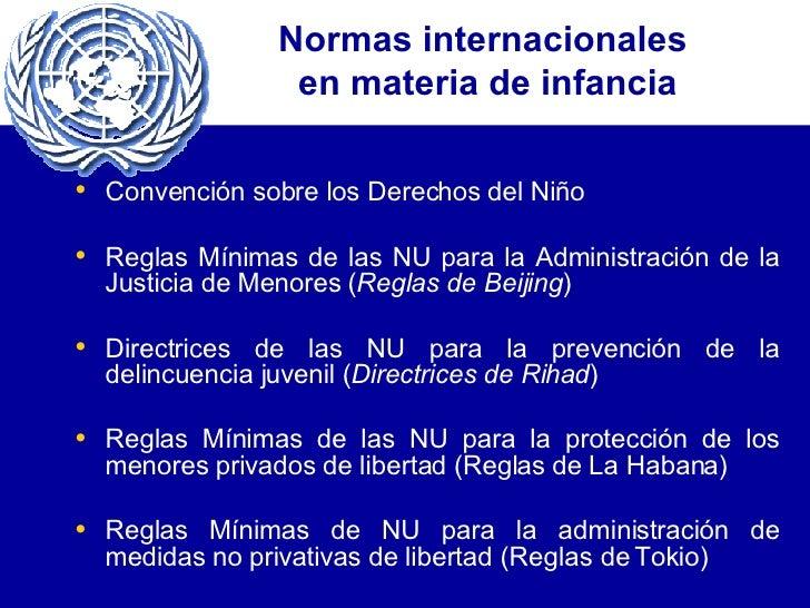 Normas internacionales  en materia de infancia <ul><li>Convención sobre los Derechos del Niño </li></ul><ul><li>Reglas Mín...