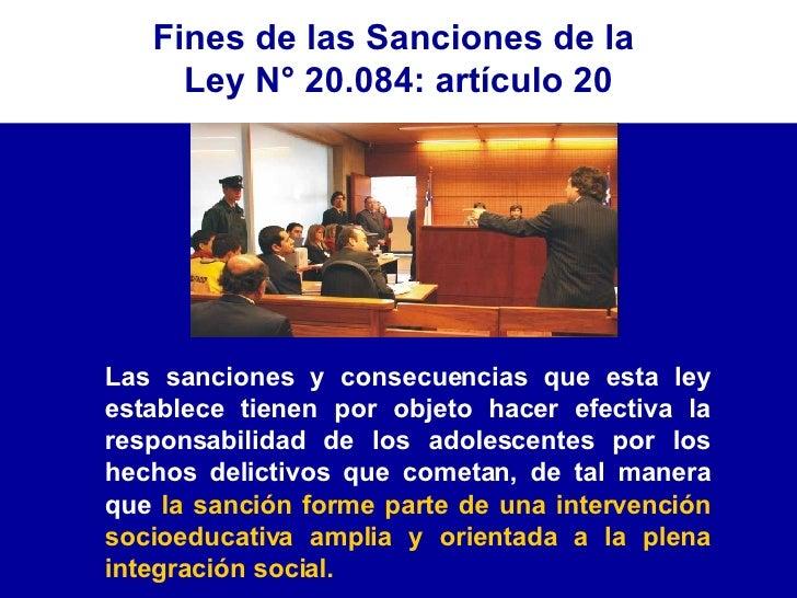 Fines de las Sanciones de la  Ley N° 20.084: artículo 20 Las sanciones y consecuencias que esta ley establece tienen por o...