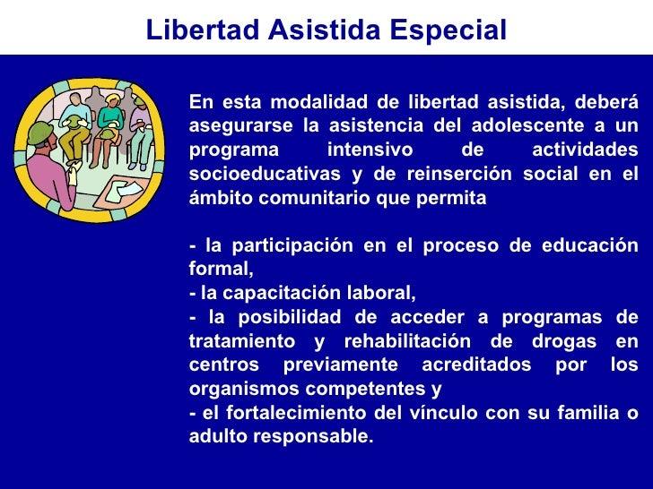 En esta modalidad de libertad asistida, deberá asegurarse la asistencia del adolescente a un programa intensivo de activid...