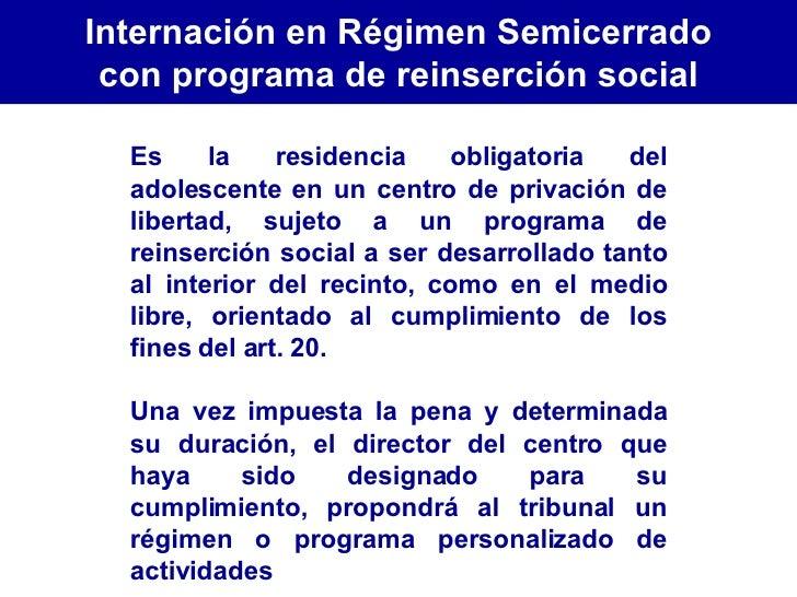 Es la residencia obligatoria del adolescente en un centro de privación de libertad, sujeto a un programa de reinserción so...