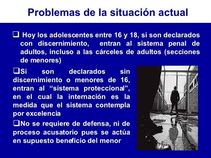 <ul><li>Hoy los adolescentes entre 16 y 18, si son declarados con discernimiento,  entran al sistema penal de adultos, inc...