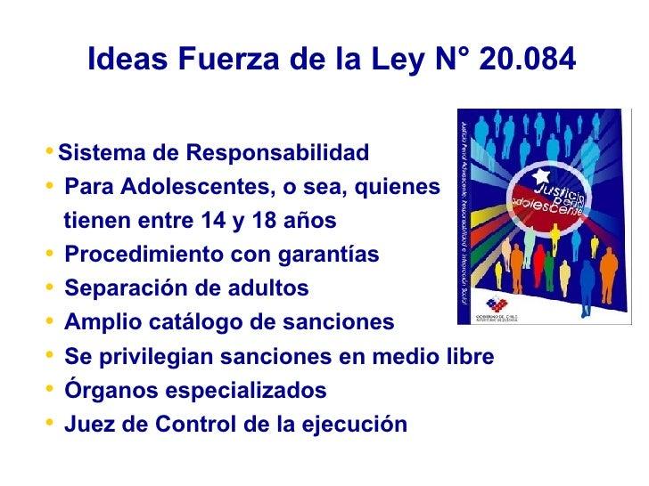 Ideas Fuerza de la Ley N° 20.084 <ul><li>Sistema de Responsabilidad  </li></ul><ul><li>Para Adolescentes, o sea, quienes  ...