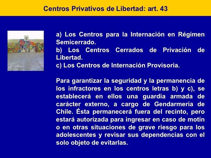 Centros Privativos de Libertad: art. 43 a) Los Centros para la Internación en Régimen Semicerrado. b) Los Centros Cerrados...
