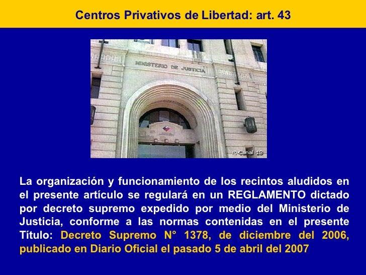 Centros Privativos de Libertad: art. 43 La organización y funcionamiento de los recintos aludidos en el presente artículo ...