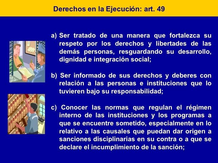 Derechos en la Ejecución: art. 49 <ul><li>Ser tratado de una manera que fortalezca su respeto por los derechos y libertade...