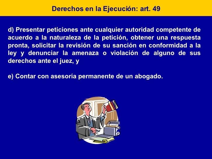 Derechos en la Ejecución: art. 49 d) Presentar peticiones ante cualquier autoridad competente de acuerdo a la naturaleza d...