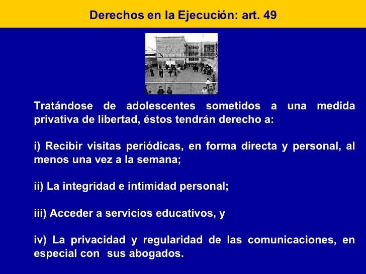 Derechos en la Ejecución: art. 49 Tratándose de adolescentes sometidos a una medida privativa de libertad, éstos tendrán d...