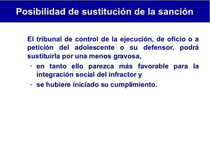 <ul><li>El tribunal de control de la ejecución, de oficio o a petición del adolescente o su defensor, podrá sustituirla po...
