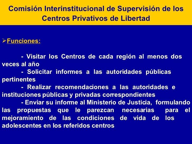 Comisión Interinstitucional de Supervisión de los Centros Privativos de Libertad <ul><li>Funciones: </li></ul><ul><li>- Vi...