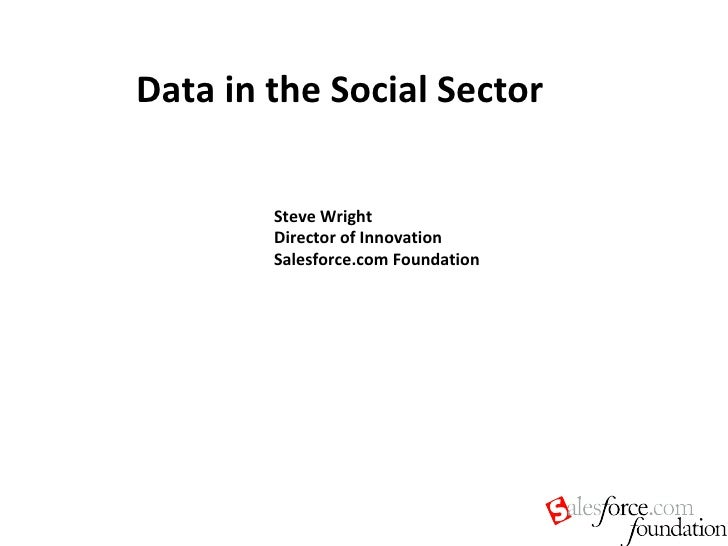 Data in the Social Sector Steve Wright Director of Innovation Salesforce.com Foundation