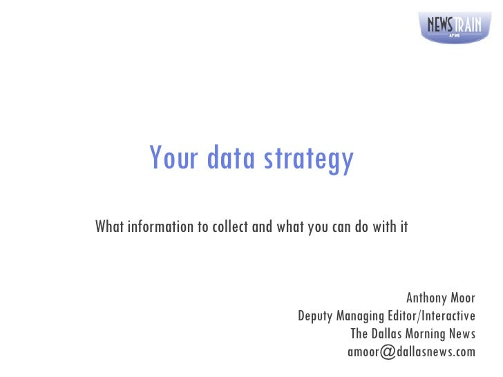 Your data strategy What information to collect and what you can do with it Anthony Moor Deputy Managing Editor/Interactive...