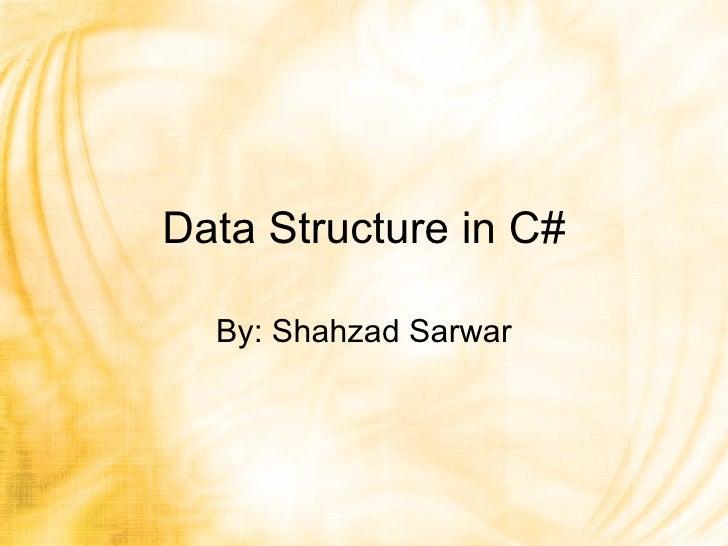 Data Structure in C# By: Shahzad Sarwar