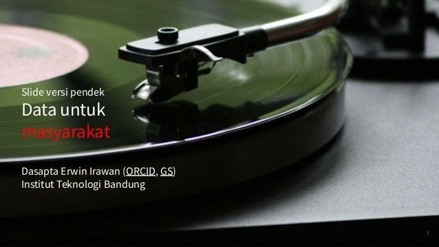 Slide versi pendek Data untuk masyarakat Dasapta Erwin Irawan (ORCID, GS) Institut Teknologi Bandung 1